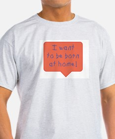 I want to be born at home T-Shirt
