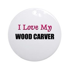 I Love My WOOD CARVER Ornament (Round)
