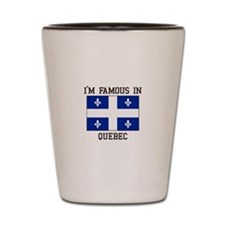 I'm famous in Quebec Shot Glass