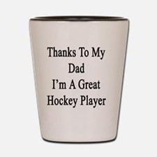 Thanks To my Dad I'm A Great Hockey Pla Shot Glass