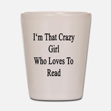 I'm That Crazy Girl Who Loves To Read  Shot Glass