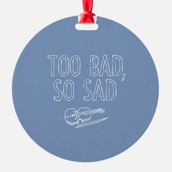 Too Bad So Sad Ornament