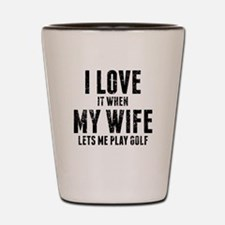 When My Wife Lets Me Play Golf Shot Glass
