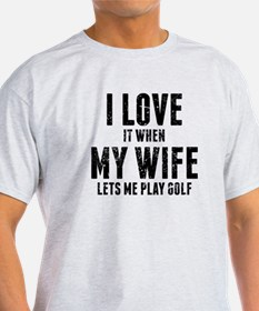 When My Wife Lets Me Play Golf T-Shirt