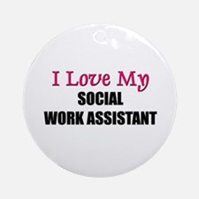 I Love My SOCIAL WORK ASSISTANT Ornament (Round)