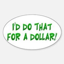 I'd Do That For A Dollar! Oval Decal