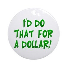 I'd Do That For A Dollar! Ornament (Round)