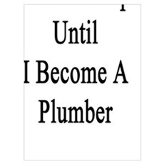 I Won't Stop Until I Become A Plumber  Poster