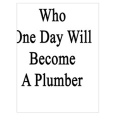 I'm That Girl Who One Day Will Become A Plumber Poster
