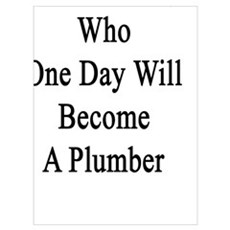 I'm That Guy Who One Day Will Become A Plumber  Poster