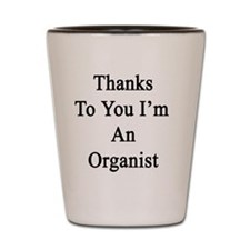 Thanks To You I'm An Organist  Shot Glass