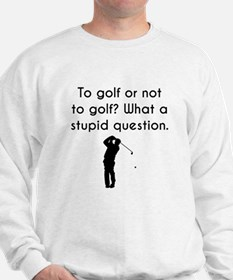 To Golf Or Not To Golf Sweatshirt