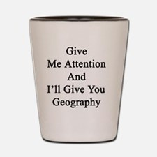 Give Me Attention And I'll Give You Geo Shot Glass