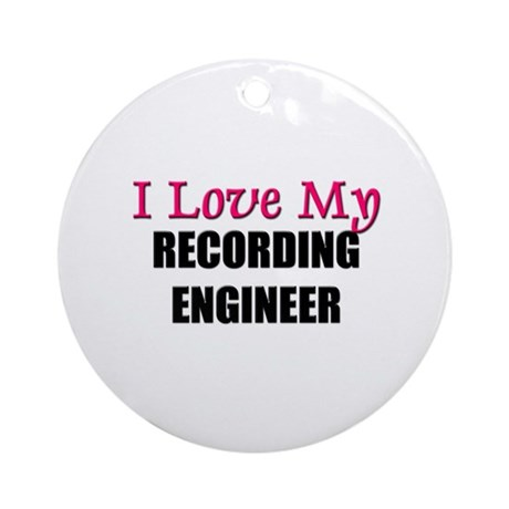 I Love My RECORDING ENGINEER Ornament (Round)