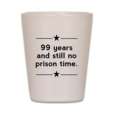 99 Years No Prison Time Shot Glass