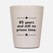 85 Years No Prison Time Shot Glass