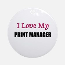 I Love My PRINT MANAGER Ornament (Round)