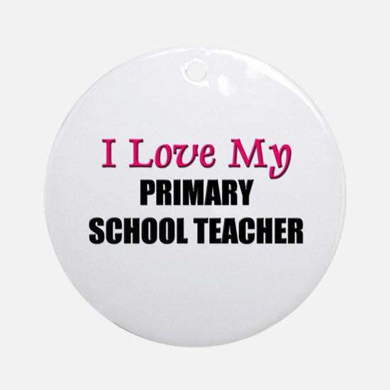 I Love My PRIMARY SCHOOL TEACHER Ornament (Round)