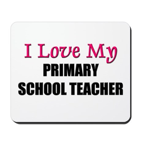 I Love My PRIMARY SCHOOL TEACHER Mousepad