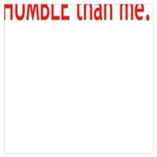 No one is more HUMBLE than me.  Poster