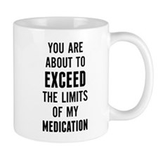 You are about to exceed the limits of my medicatio