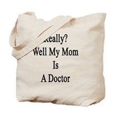 Really? Well My Mom Is A Doctor  Tote Bag