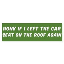 HONK IF I LEFT THE CAR SEAT ON THE Bumper Bumper Sticker