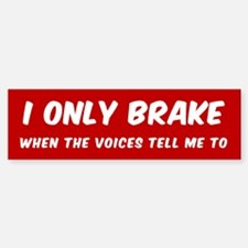 I ONLY BRAKE WHEN THE VOICES TELL M Bumper Bumper Bumper Sticker