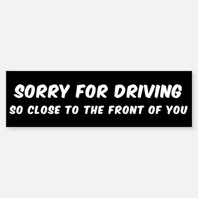 SORRY FOR DRIVING SO CLOSE TO THE F Bumper Bumper Bumper Sticker