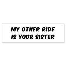MY OTHER RIDE IS YOUR SISTER Bumper Bumper Sticker