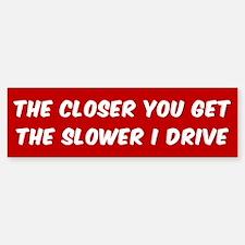 THE CLOSER YOU GET THE SLOWER I DRI Bumper Bumper Bumper Sticker