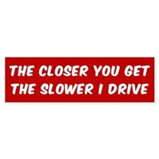 THE CLOSER YOU GET THE SLOWER I DRI Bumper Bumper Sticker