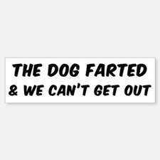 THE DOG FARTED AND WE CAN'T GET OUT Bumper Bumper Bumper Sticker