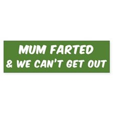 MUM FARTED AND WE CAN'T GET OUT Bumper Bumper Sticker