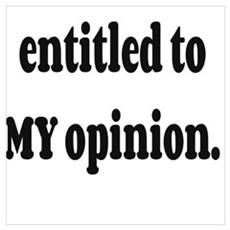 Everyone is entitled to MY opinion. Poster
