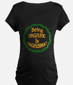 Being Organic is Orgasmic!!! Maternity T-Shirt