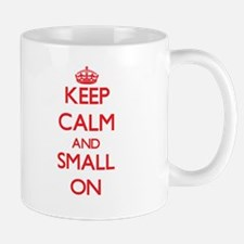 Keep Calm and Small ON Mugs