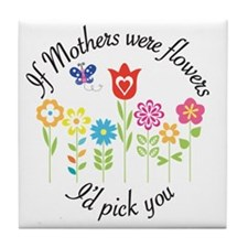 If Mothers were flowers I'd pick you Tile Coaster