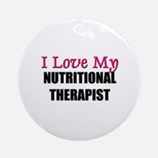 I Love My NUTRITIONAL THERAPIST Ornament (Round)