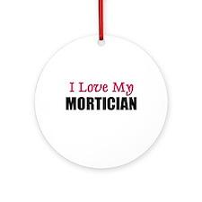 I Love My MORTICIAN Ornament (Round)