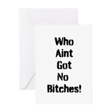 Who aint got no Bitches Greeting Cards