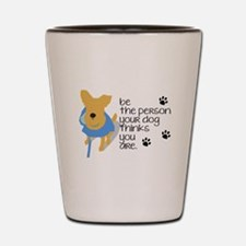 Be the Person Your Dog Thinks You Are Shot Glass