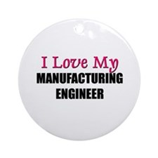 I Love My MANUFACTURING ENGINEER Ornament (Round)
