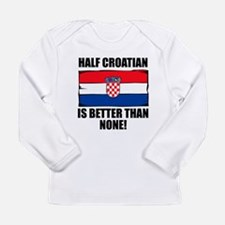 Half Croatian Is Better Than None Long Sleeve T-Sh