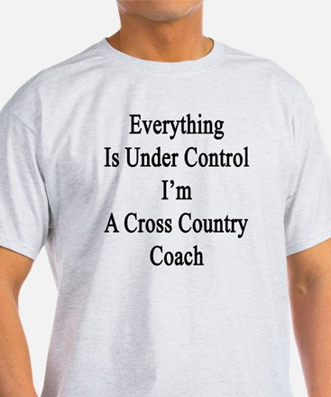 Everything Is Under Control I'm A Cr T-Shirt