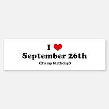 I Love September 26th (my bir Bumper Bumper Bumper Sticker