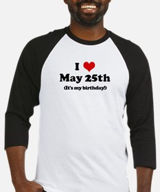 I Love May 25th (my birthday) Baseball Jersey