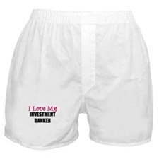 I Love My INVESTMENT BANKER Boxer Shorts