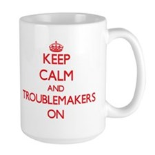 Keep Calm and Troublemakers ON Mugs