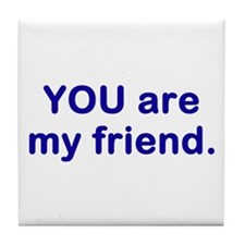 YOU are my friend Tile Coaster